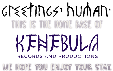 Greetings, Human. This is the home base of Kenebula Records and Productions. We hope you enjoy your stay.